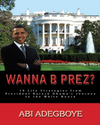Wanna B Prez? 10 Life Strategies from President Barack Obama's Jo