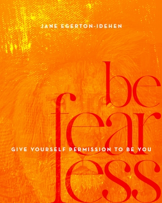 BE FEARLESS : GIVE YOURSELF PERMISSION TO BE YOU