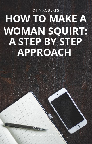 How to make a woman squirt: A step by step approach