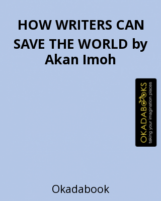 HOW WRITERS CAN SAVE THE WORLD by Akan Imoh