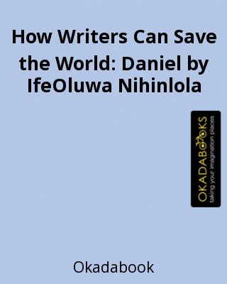 How Writers Can Save the World: Daniel by IfeOluwa Nihinlola