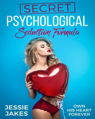 Secret Psychological Seduction Formula: Own His Heart Forever