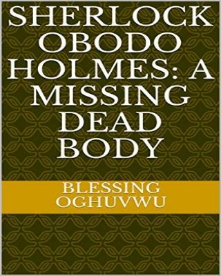 Sherlock Obodo Holmes: A missing dead body - Adult Only (18+)