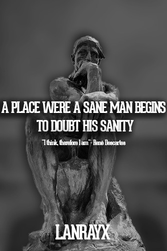A PLACE WERE A SANE MAN BEGINS TO DOUBT HIS SANITY