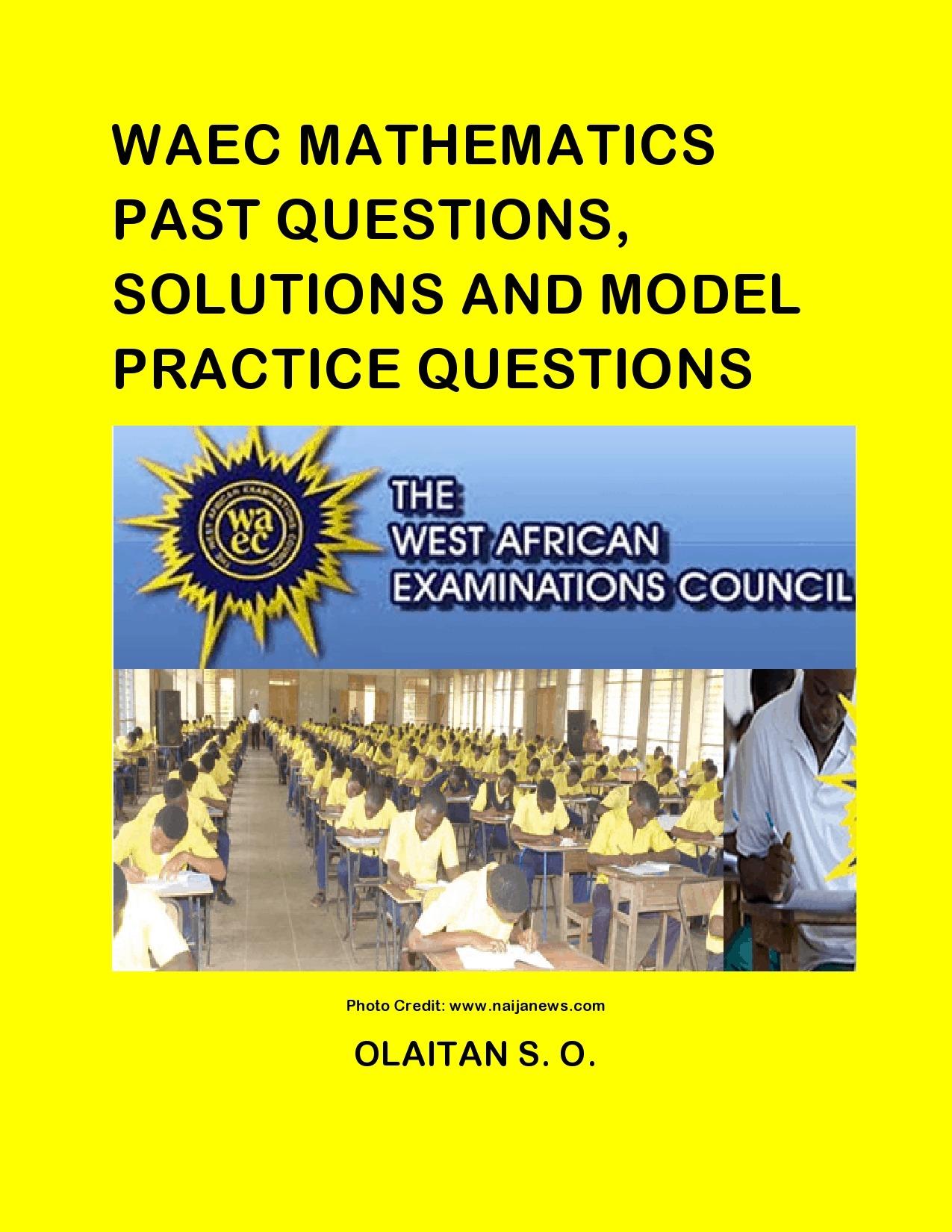 WAEC MATHEMATICS PAST QUESTIONS, SOLUTIONS AND MODEL PRACTICE QUE
