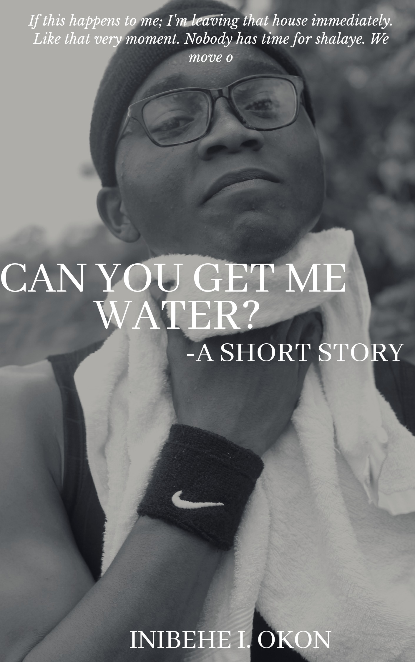 CAN YOU GET ME WATER?