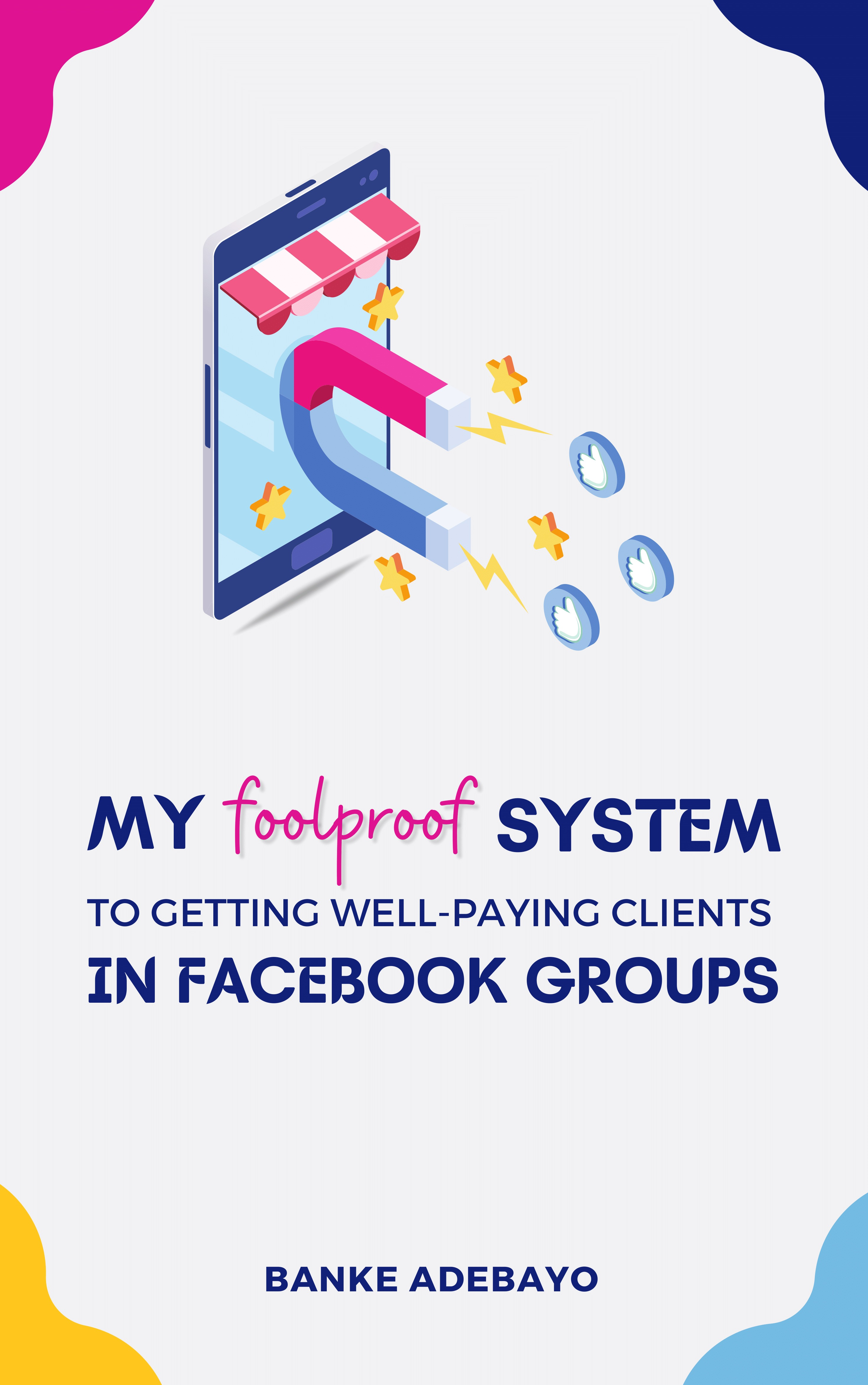 My Foolproof Systems To Getting Well Paying Clients In Facebook G