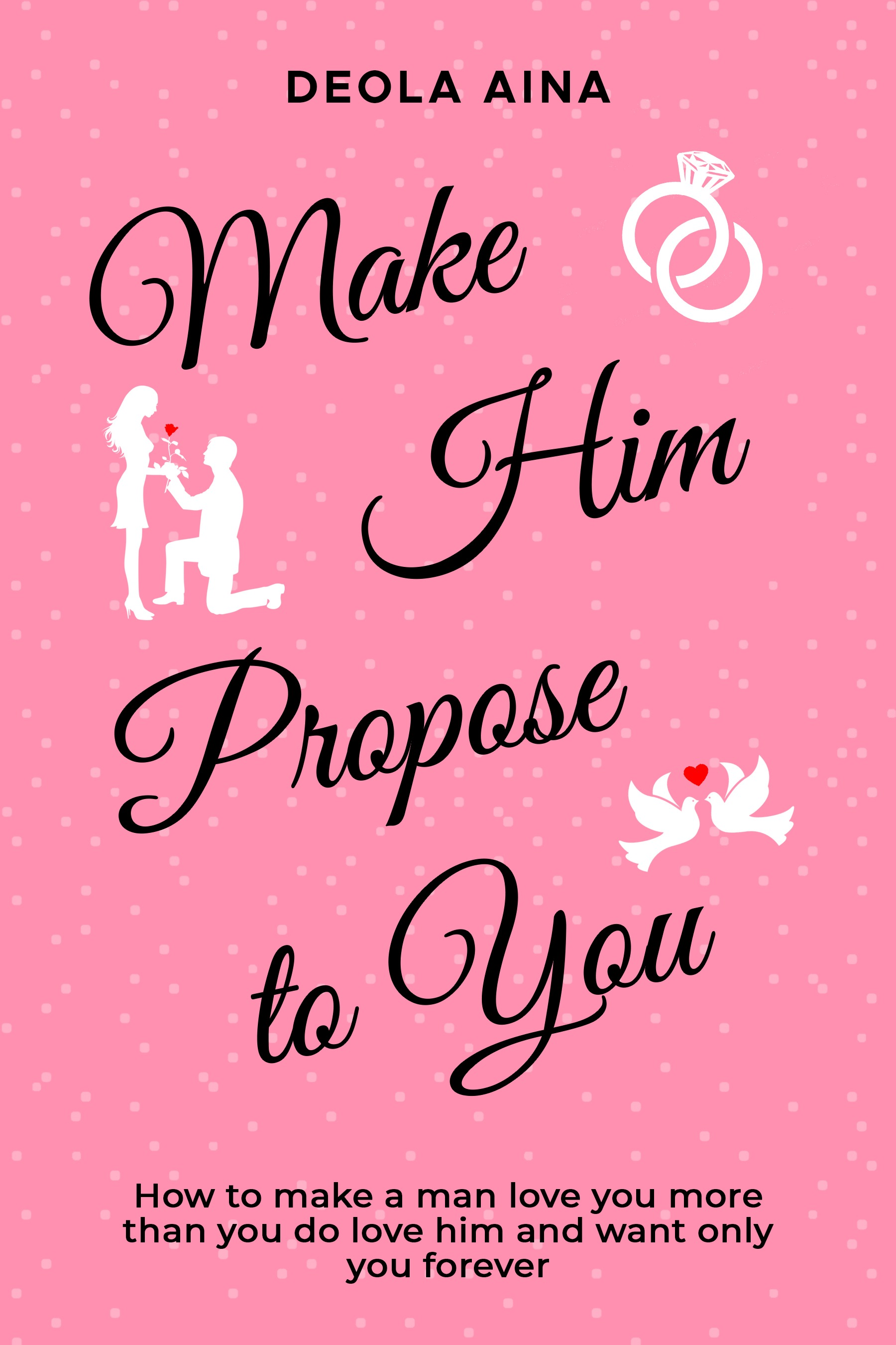 MAKE HIM PROPOSE TO YOU