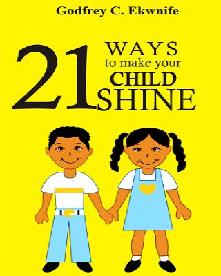 Full Book : 21 WAYS TO MAKE YOUR CHILD SHINE by Godfrey C.Ekwnife