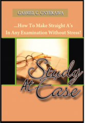Study At Ease...How To Make Straight A's In Any Examination...