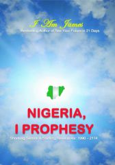 Nigeria, I Prophesy: Shocking Secrets & Prophecies: 1990 - 2114