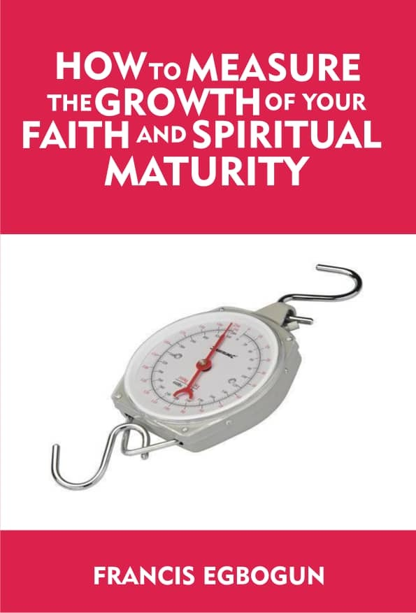 HOW TO MEASURE THE GROWTH OF YOUR FAITH AND SPIRITUAL MATURITY