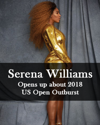 Serena Williams Opens up about 2018 US Open Outburst