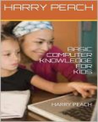 BASIC COMPUTER  KNOWLEDGE  FOR KIDS BY  HARRY PEACH