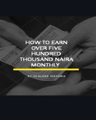 HOW TO EARN OVER FIVE HUNDRED THOUSAND NAIRA MONTHLY