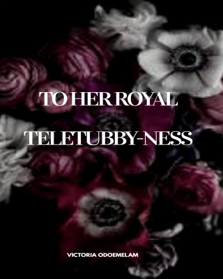 To her royal Teletubby-ness