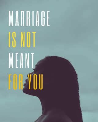 Marriage is not meant for you
