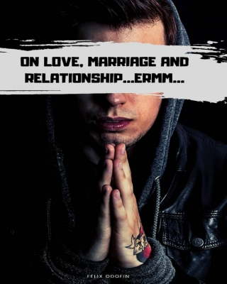 On Love Relationships and marriages..Ermm....