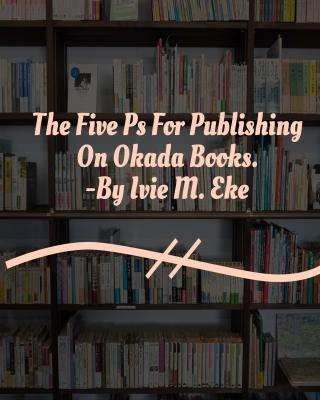 The Five Ps For Publishing On Okada Books. by Ivie Eke | OkadaBooks