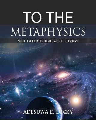 To the Metaphysics: Sufficient Answers to Most Age-old Questions