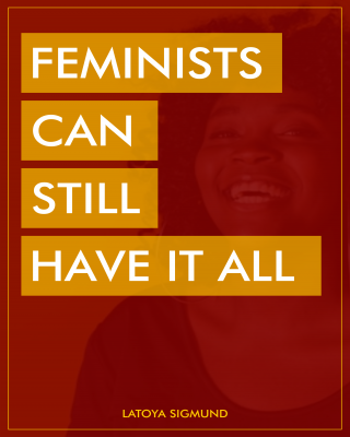 FEMINISTS CAN STILL HAVE IT ALL