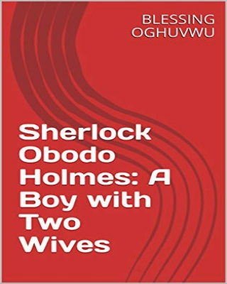 Sherlock Obodo Holmes: A Boy with Two Wives - Adult Only (18+)
