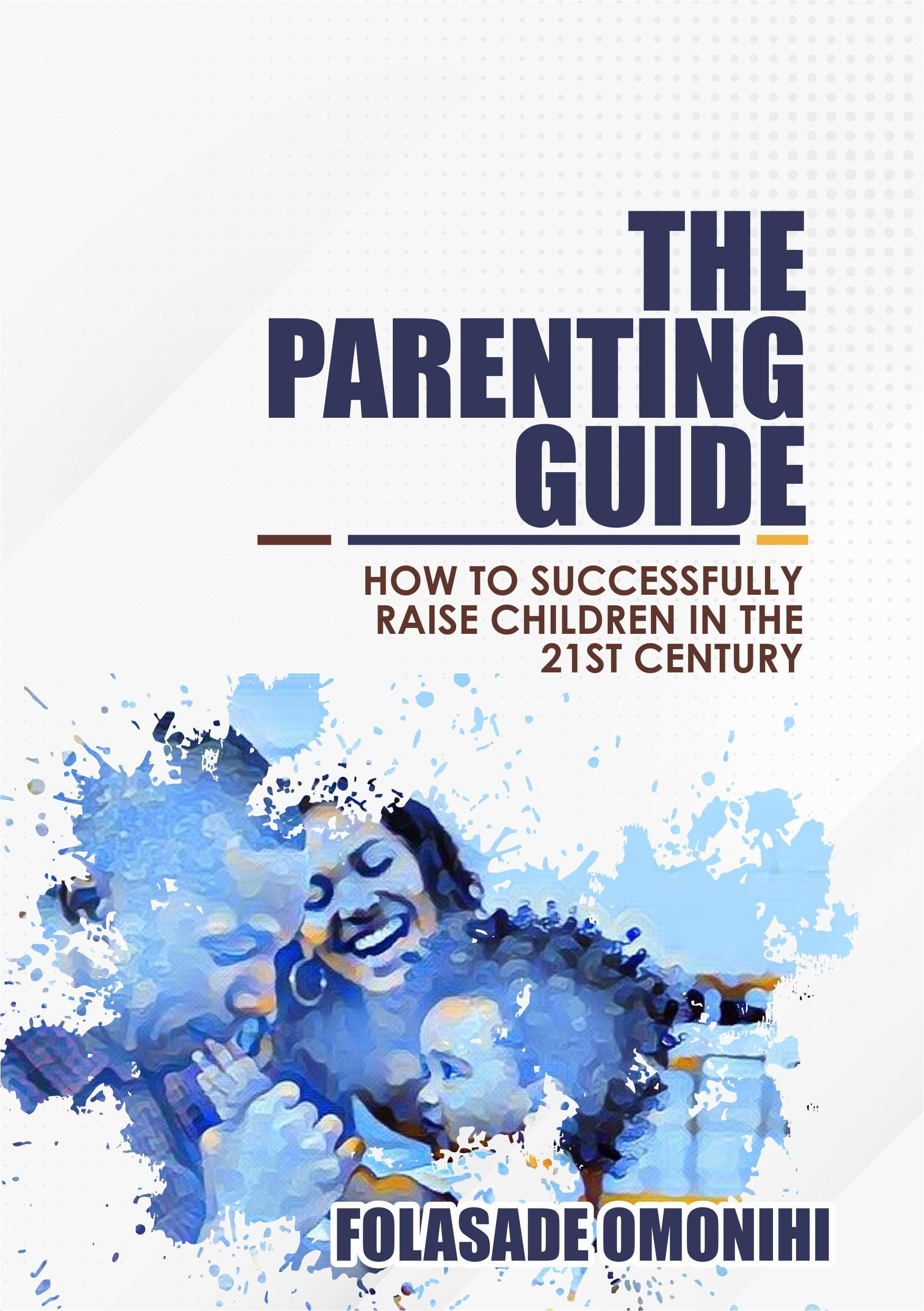 THE PARENTING GUIDE; HOW SUCCESSFULLY RAISE CHILDREN IN THE 21ST