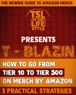 T-BLAZIN: How To Go From Tier 10 to Tier 500 On Merch by Amazon